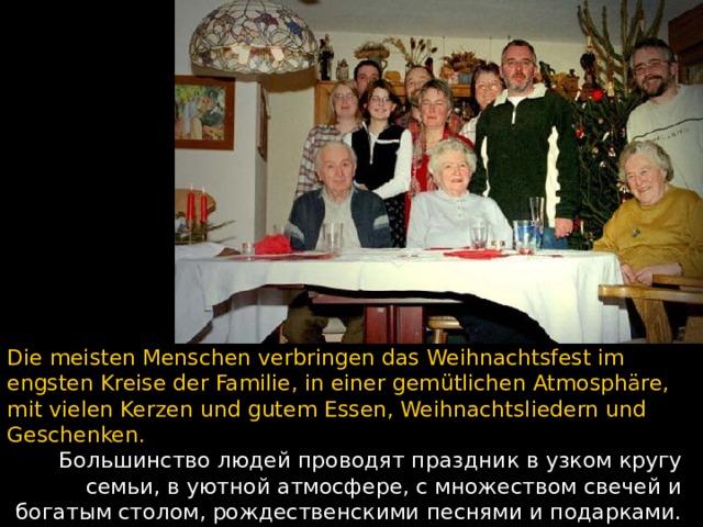 Die meisten Menschen verbringen das Weihnachtsfest im engsten Kreise der Familie, in einer gemütlichen Atmosphäre, mit vielen Kerzen und gutem Essen, Weihnachtsliedern und Geschenken. Большинство людей проводят праздник в узком кругу семьи, в уютной атмосфере, с множеством свечей и богатым столом, рождественскими песнями и подарками.