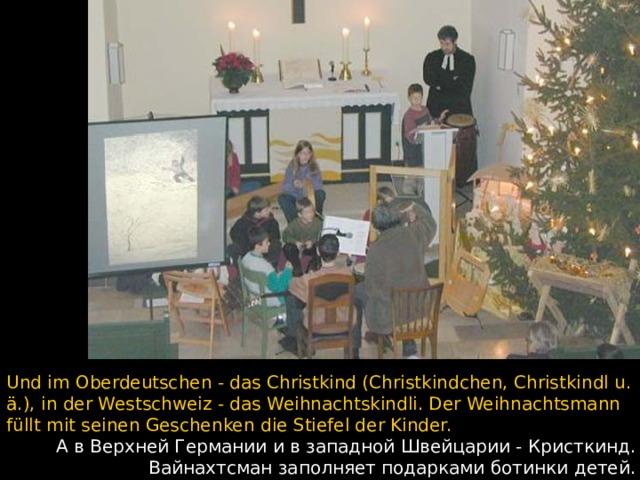 Und im Oberdeutschen - das Christkind (Christkindchen, Christkindl u. ä.), in der Westschweiz - das Weihnachtskindli. Der Weihnachtsmann füllt mit seinen Geschenken die Stiefel der Kinder.  А в Верхней Германии и в западной Швейцарии - Кристкинд. Вайнахтсман заполняет подарками ботинки детей.