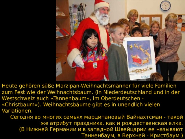 Heute gehören süße Marzipan-Weihnachtsmänner für viele Familien zum Fest wie der Weihnachtsbaum. (In Niederdeutschland und in der Westschweiz auch «Tannenbaum», im Oberdeutschen - «Christbaum»). Weihnachtsbäume gibt es in unendlich vielen Variationen. Сегодня во многих семьях марципановый Вайнахтсман - такой же атрибут праздника, как и рождественская елка. (В Нижней Германии и в западной Швейцарии ее называют Танненбаум, в Верхней - Кристбаум.) Рождественские елки существуют в бесчисленных разновидностях.