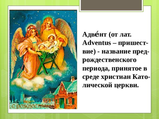 Адве́нт (от лат. Adventus – пришест-вие) - название пред-рождественского периода, принятое в среде христиан Като-лической церкви.