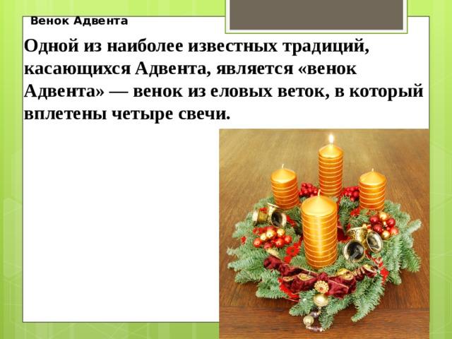 Венок Адвента Одной из наиболее известных традиций, касающихся Адвента, является «венок Адвента» — венок из еловых веток, в который вплетены четыре свечи.