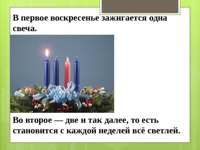 В первое воскресенье зажигается одна свеча. Во второе — две и так далее, то есть становится с каждой неделей всё светлей.