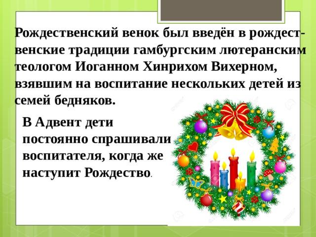 Рождественский венок был введён в рождест-венские традиции гамбургским лютеранским теологом Иоганном Хинрихом Вихерном, взявшим на воспитание нескольких детей из семей бедняков. В Адвент дети постоянно спрашивали воспитателя, когда же наступит Рождество .