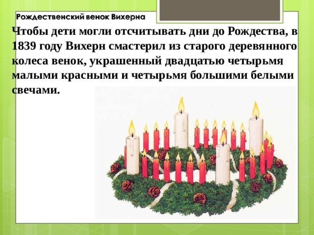 Чтобы дети могли отсчитывать дни до Рождества, в 1839 году Вихерн смастерил из старого деревянного колеса венок, украшенный двадцатью четырьмя малыми красными и четырьмя большими белыми свечами.
