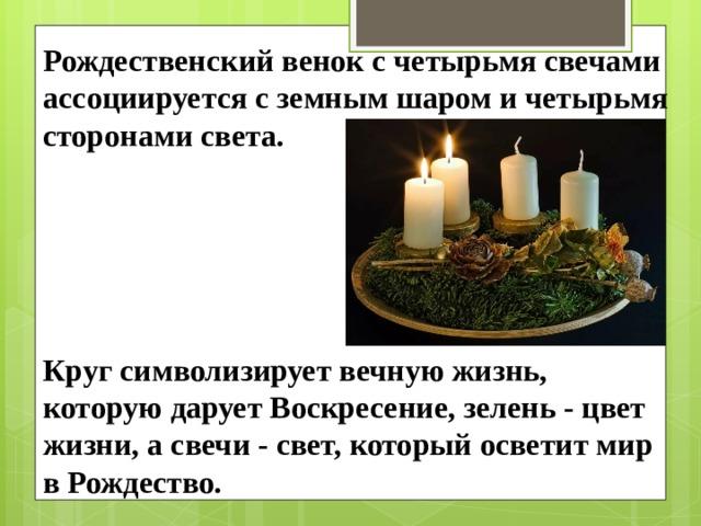 Рождественский венок с четырьмя свечами ассоциируется с земным шаром и четырьмя сторонами света. Круг символизирует вечную жизнь, которую дарует Воскресение, зелень - цвет жизни, а свечи - свет, который осветит мир в Рождество.