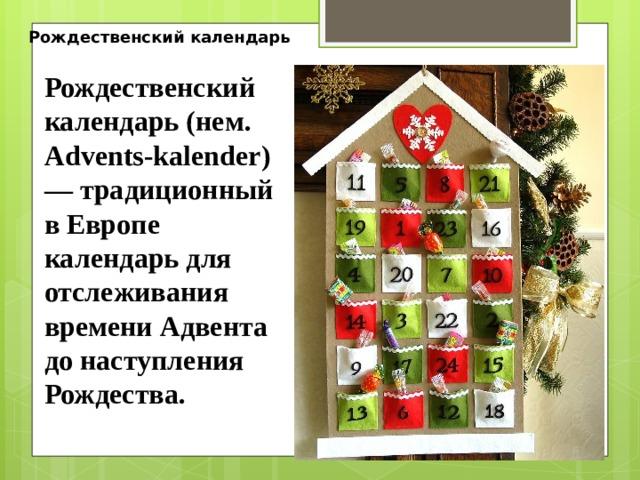 Рождественский календарь Рождественский календарь (нем. Advents-kalender) — традиционный в Европе календарь для отслеживания времени Адвента до наступления Рождества.