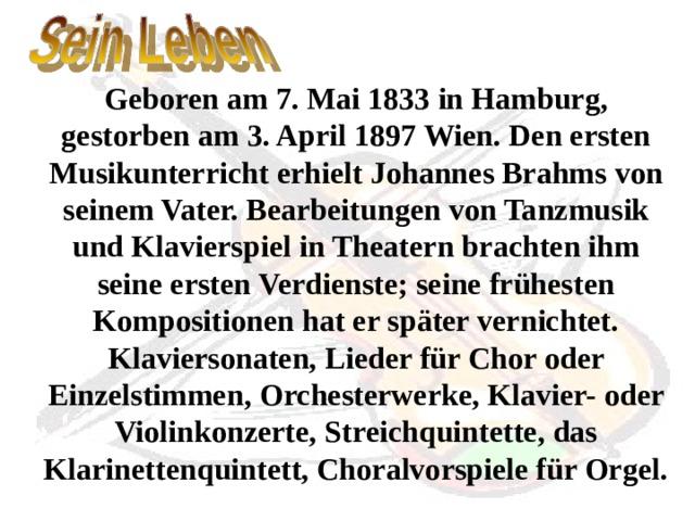 Geboren am 7. Mai 1833 in Hamburg, gestorben am 3. April 1897 Wien. Den ersten Musikunterricht erhielt Johannes Brahms von seinem Vater. Bearbeitungen von Tanzmusik und Klavierspiel in Theatern brachten ihm seine ersten Verdienste; seine frühesten Kompositionen hat er später vernichtet. Klaviersonaten, Lieder für Chor oder Einzelstimmen, Orchesterwerke, Klavier- oder Violinkonzerte, Streichquintette, das Klarinettenquintett, Choralvorspiele für Orgel.