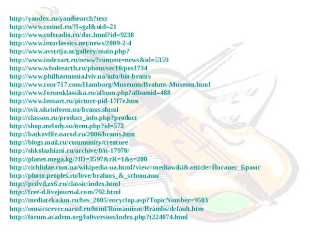 http://yandex.ru/yandsearch?text  http://www.tonnel.ru/?l=gzl&uid=21 http://www.cultradio.ru/doc.html?id=9238 http://www.intoclassics.net/news/2009-2-4 http://www.avstrija.at/gallery/main.php? http://www.indexart.ru/news/?content=news&id=5359 http://www.wholeearth.ru/photo/sec10/pos1734 http://www.philharmonia.lviv.ua/info/bio-brams http://www.tour717.com/Hamburg/Museums/Brahms-Museum.html http://www.forumklassika.ru/album.php?albumid=488 http://www.lensart.ru/picture-pid-17f7e.htm http://svit.ukrinform.ua/brams.shtml http://classon.ru/product_info.php?product http://shop.melody.su/item.php?id=572 http://batkovfile.narod.ru/2006/brams.htm http://blogs.mail.ru/community/creature http://shkolazhizni.ru/archive/0/n-17970/ http://planet.mega.kg/?ID=3597&rR=1&s=200 http://cichlidae.com.ua/wikipedia-ua.html?view=mediawiki&article=Йоганес_Брамс http://photo.peoples.ru/love/brahms_&_schumann/ http://pcdvd.zx6.ru/classic/index.html http://free-d.livejournal.com/792.html http://mediateka.km.ru/bes_2005/encyclop.asp?TopicNumber=9503 http://musicserver.narod.ru/html/Romantizm/Bramhs/default.htm http://forum.academ.org/lofiversion/index.php?t224074.html