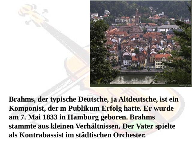 Brahms, der typische Deutsche, ja Altdeutsche, ist ein Komponist, der m Publikum Erfolg hatte. Er wurde am 7. Mai 1833 in Hamburg geboren. Brahms stammte aus kleinen Verhältnissen. Der Vater spielte als Kontrabassist im städtischen Orchester.