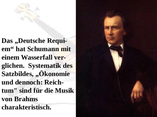 """Das """"Deutsche Requi-em"""" hat Schumann mit einem Wasserfall ver-glichen. Systematik des Satzbildes, """"Ökonomie und dennoch: Reich-tum"""