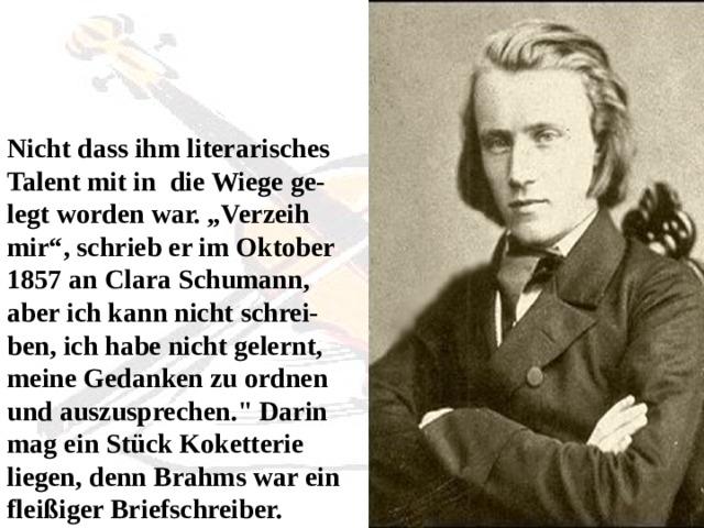 """Nicht dass ihm literarisches Talent mit in die Wiege ge-legt worden war. """"Verzeih mir"""", schrieb er im Oktober 1857 an Clara Schumann, aber ich kann nicht schrei-ben, ich habe nicht gelernt, meine Gedanken zu ordnen und auszusprechen."""