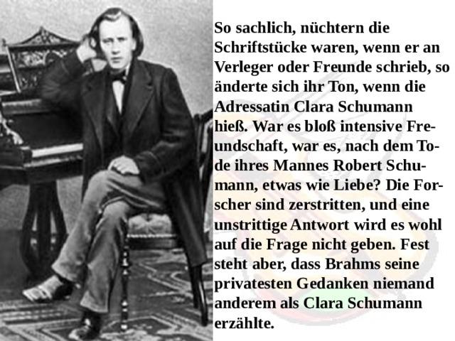 So sachlich, nüchtern die Schriftstücke waren, wenn er an Verleger oder Freunde schrieb, so änderte sich ihr Ton, wenn die Adressatin Clara Schumann hieß. War es bloß intensive Fre-undschaft, war es, nach dem To-de ihres Mannes Robert Schu-mann, etwas wie Liebe? Die For-scher sind zerstritten, und eine unstrittige Antwort wird es wohl auf die Frage nicht geben. Fest steht aber, dass Brahms seine privatesten Gedanken niemand anderem als Clara Schumann erzählte.