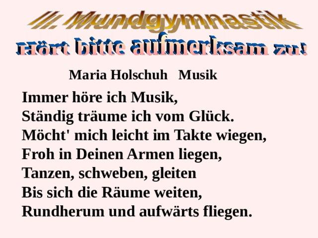 Maria Holschuh  Musik Immer höre ich Musik, Ständig träume ich vom Glück. Möcht' mich leicht im Takte wiegen, Froh in Deinen Armen liegen, Tanzen, schweben, gleiten Bis sich die Räume weiten, Rundherum und aufwärts fliegen .