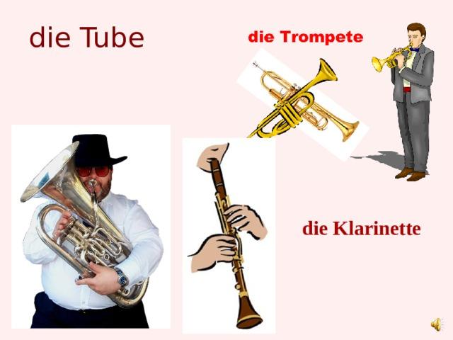 die Tube die Klarinette
