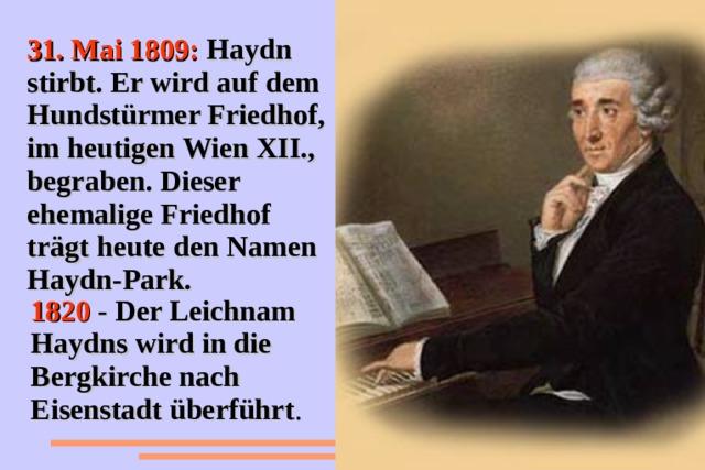 31. Mai 1809: Haydn stirbt. Er wird auf dem Hundstürmer Friedhof, im heutigen Wien XII., begraben. Dieser ehemalige Friedhof trägt heute den Namen Haydn-Park. 1820  - Der Leichnam Haydns wird in die Bergkirche nach Eisenstadt überführt .