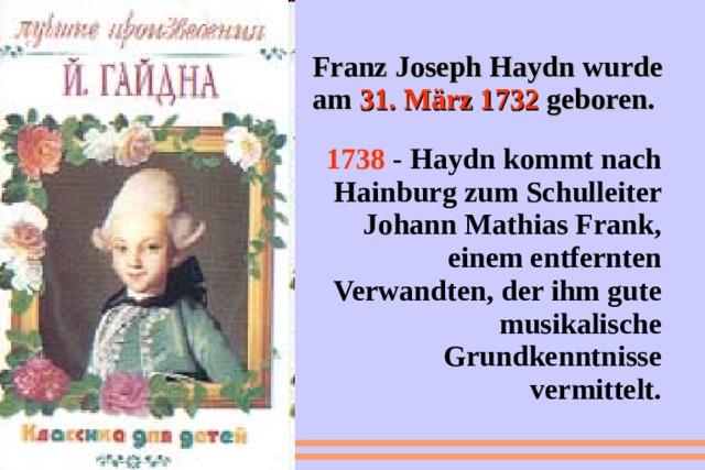 Franz Joseph Haydn wurde am 31. März 1732  geboren.  1738  -  Haydn kommt nach Hainburg zum Schulleiter Johann Mathias Frank, einem entfernten Verwandten, der ihm gute musikalische Grundkenntnisse vermittelt.
