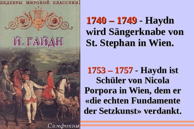 1740 – 1749 - Haydn wird Sängerknabe von St. Stephan in Wien. 1753 – 1757 - Haydn ist Schüler von Nicola Porpora in Wien, dem er «die echten Fundamente der Setzkunst» verdankt.