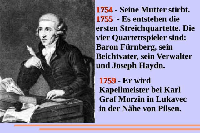 1754 - Seine Mutter stirbt. 1755 - Es entstehen die ersten Streichquartette. Die vier Quartettspieler sind: Baron Fürnberg, sein Beichtvater, sein Verwalter und Joseph Haydn. 1759 - Er wird Kapellmeister bei Karl Graf Morzin in Lukavec in der Nähe von Pilsen.