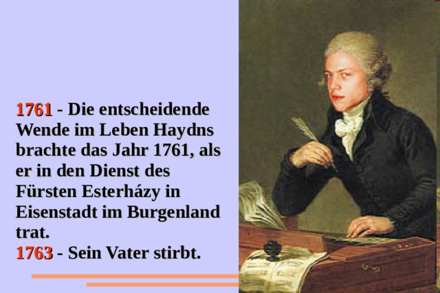 1761 - Die entscheidende Wende im Leben Haydns brachte das Jahr 1761, als er in den Dienst des Fürsten Esterházy in Eisenstadt im Burgenland trat. 1763 - Sein Vater stirbt.