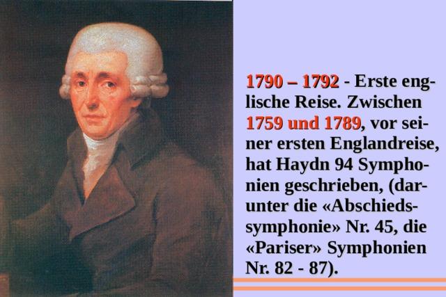 1790 – 1792 - Erste eng-lische Reise. Zwischen 1759 und 1789 , vor sei-ner ersten Englandreise, hat Haydn 94 Sympho-nien geschrieben, (dar-unter die «Abschieds-symphonie» Nr. 45, die «Pariser» Symphonien Nr. 82 - 87).