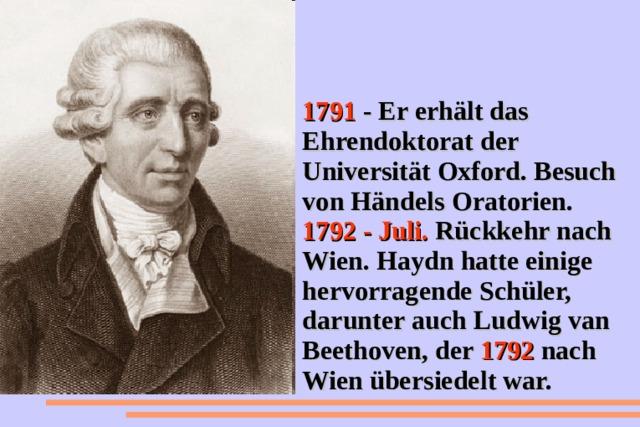 1791 - Er erhält das Ehrendoktorat der Universität Oxford. Besuch von Händels Oratorien. 1792 - Juli. Rückkehr nach Wien. Haydn hatte einige hervorragende Schüler, darunter auch Ludwig van Beethoven, der 1792 nach Wien übersiedelt war.