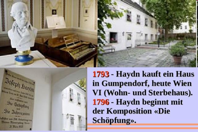 1793 - Haydn kauft ein Haus in Gumpendorf, heute Wien VI (Wohn- und Sterbehaus). 1796 - Haydn beginnt mit der Komposition «Die Schöpfung».