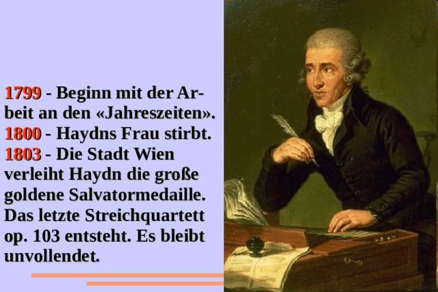 1799 - Beginn mit der Ar - beit an den «Jahreszeiten». 1800 - Haydns Frau stirbt. 1803 - Die Stadt Wien verleiht Haydn die große goldene Salvatormedaille. Das letzte Streichquartett op. 103 entsteht. Es bleibt unvollendet.