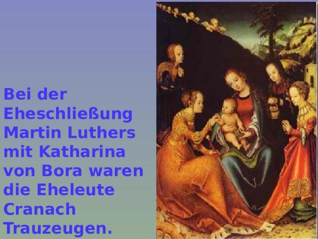 Bei der Eheschließung Martin Luthers mit Katharina von Bora waren die Eheleute Cranach Trauzeugen.  На бракосочетании Мартина Лютера с Катариной фон Бора супруги Кранах были свидетелями.