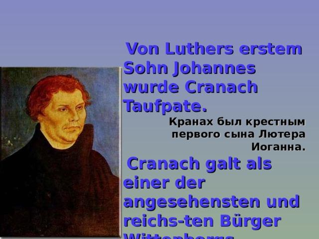 Von Luthers erstem Sohn Johannes wurde Cranach Taufpate.  Кранах был крестным первого сына Лютера Иоганна.  Cranach galt als einer der angesehensten und reichs-ten Bürger Wittenbergs.  Кранах стал одним из самых уважае - мых и богатейших граждан Виттенберга.