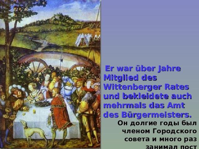 Er war über Jahre Mitglied des Wittenberger Rates und bekleidete auch mehrmals das Amt des Bürgermeisters. Он долгие годы был членом Городского совета и много раз занимал пост бургомистра.