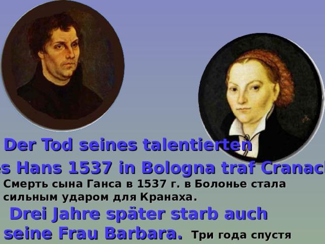 Der Tod seines talentierten Sohnes Hans 1537 in Bologna traf Cranach hart. Смерть сына Ганса в 1537 г. в Болонье стала сильным ударом для Кранаха.  Drei Jahre später starb auch seine Frau Barbara.  Три года спустя умерла и его жена Барбара.