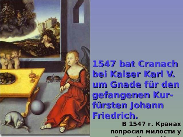 1547 bat Cranach bei Kaiser Karl V. um Gnade für den gefangenen Kur-fürsten Johann Friedrich.  В 1547 г. Кранах попросил милости у кайзера Карла V для заключенного курфюрста Иоганна Фридриха.