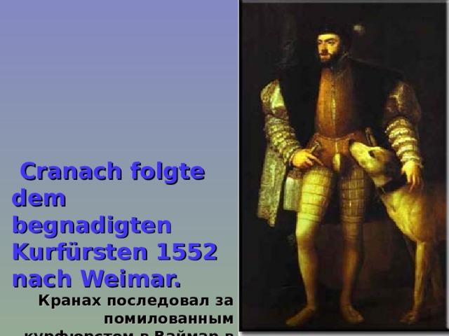 Cranach folgte dem begnadigten Kurfürsten 1552 nach Weimar.  Кранах последовал за помилованным курфюрстом в Ваймар в 1552.