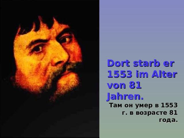 Dort starb er 1553 im Alter von 81 Jahren.  Там он умер в 1553 г. в возрасте 81 года.