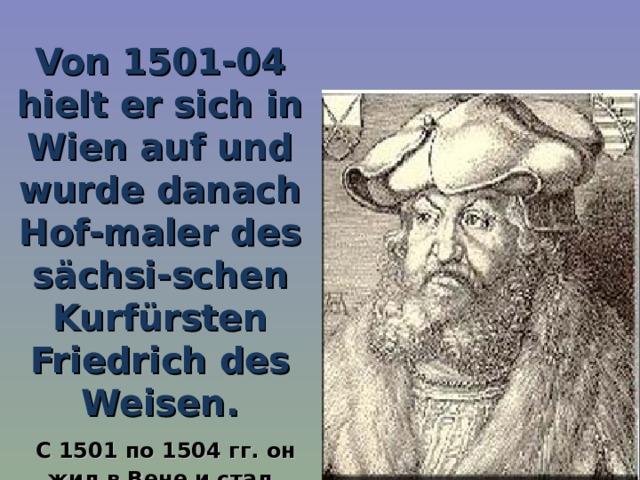 Von 1501-04 hielt er sich in Wien auf und wurde danach Hof - maler des sächsi - schen Kurfürsten Friedrich des Weisen.  С 1501 по 1504 гг. он жил в Вене и стал придворным художником саксонского курфюрста Фридриха Мудрого.