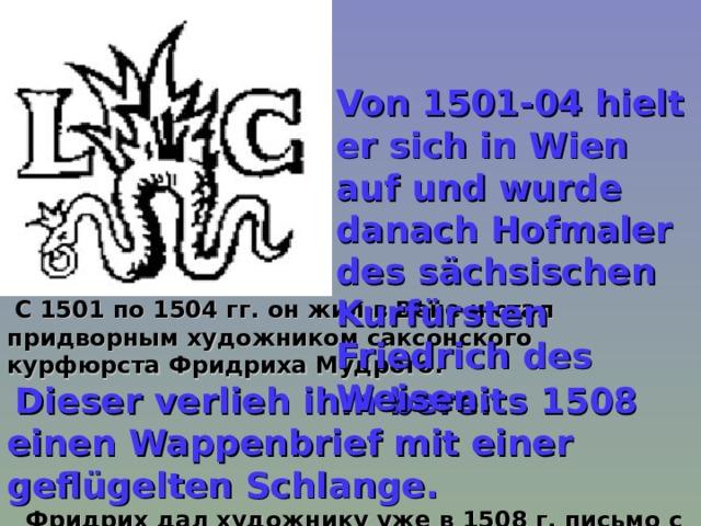 Von 1501-04 hielt er sich in Wien auf und wurde danach Hofmaler des sächsischen Kurfürsten Friedrich des Weisen.  С 1501 по 1504 гг. он жил в Вене и стал придворным художником саксонского курфюрста Фридриха Мудрого.  Dieser verlieh ihm bereits 1508 einen Wappenbrief mit einer geflügelten Schlange.  Фридрих дал художнику уже в 1508 г. письмо с гербовой печатью с изображением крылатой змеи.