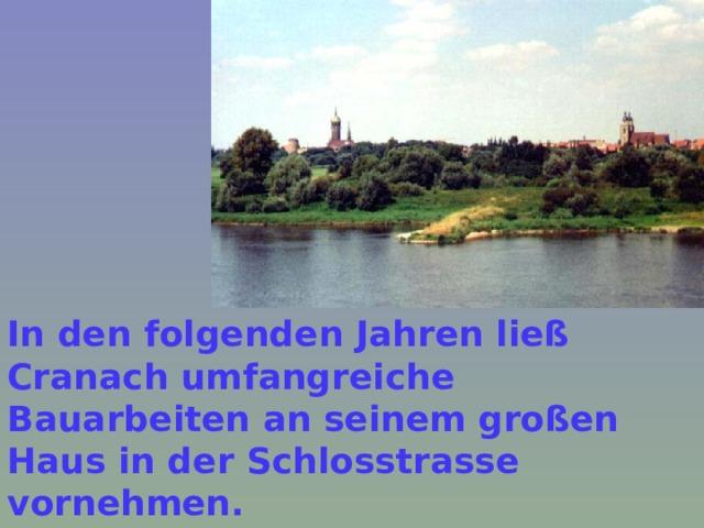In den folgenden Jahren ließ Cranach umfangreiche Bauarbeiten an seinem großen Haus in der Schlosstrasse vornehmen.   В последующие годы Кранах занимался многочисленными строительными работами в своем большом доме на Шлоссштрассе.