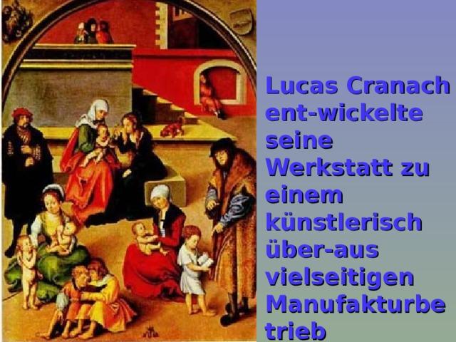 Lucas Cranach ent-wickelte seine Werkstatt zu einem künstlerisch über-aus vielseitigen Manufakturbetrieb  Лукас Кранах превратил свою мастерскую в исклю - чительно многопрофиль - ную мастерскую художника.