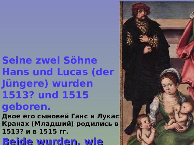 Seine zwei Söhne Hans und Lucas (der Jüngere) wurden 1513? und 1515 geboren. Двое его сыновей Ганс и Лукас Кранах (Младший) родились в 1513? и в 1515 гг. Beide wurden, wie ihr Vater, Maler.  Оба стали, как и отец, художниками.