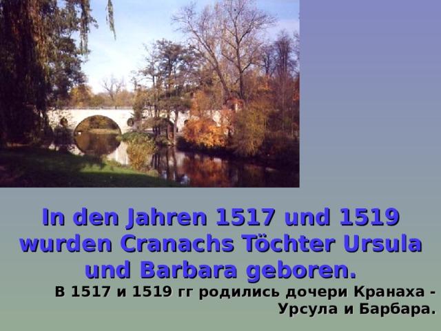 In den Jahren 1517 und 1519 wurden Cranachs Töchter Ursula und Barbara geboren.  В 1517 и 1519 гг родились дочери Кранаха - Урсула и Барбара.