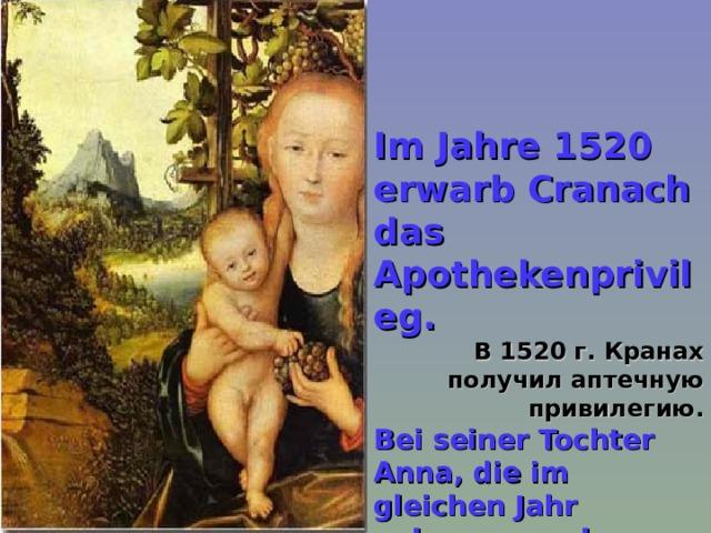Im Jahre 1520 erwarb Cranach das Apothekenprivileg. В 1520 г. Кранах получил аптечную привилегию. Bei seiner Tochter Anna, die im gleichen Jahr geboren wurde, war Martin Luther Taufpate.  Крестным отцом его дочери Анны, родившейся в том же году, стал Мартин Лютер.