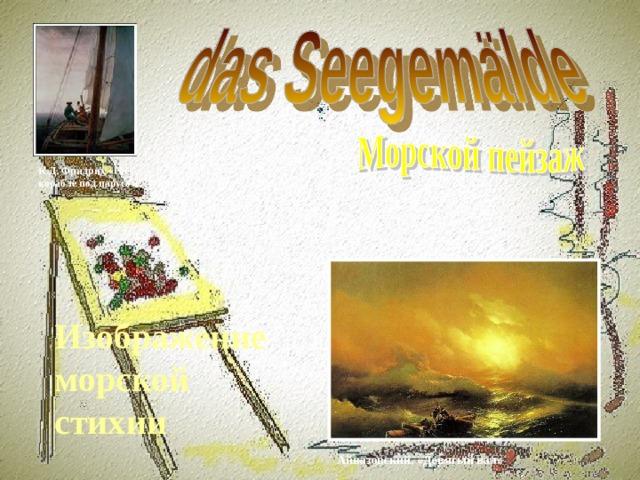 К.Д. Фридрих «На корабле под парусом Изображение морской стихии Айвазовский. «Девятый вал»