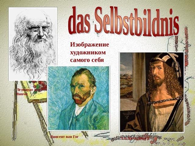 Изображение художником самого себя Леонардо да Винчи Винсент ван Гог Альбрехт Дюрер