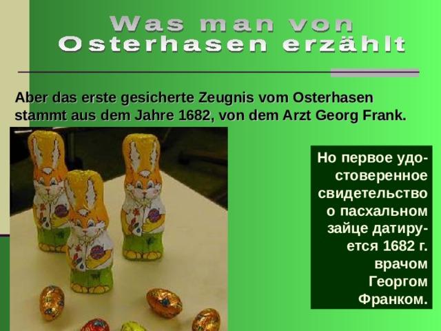 Aber das erste gesicherte Zeugnis vom Osterhasen stammt aus dem Jahre 1682, von dem Arzt Georg Frank. Но первое удо-стоверенное свидетельство о пасхальном зайце датиру-ется 1682 г. врачом Георгом Франком.
