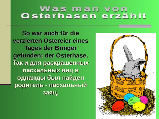 So war auch für die verzierten Ostereier eines Tages der Bringer gefunden: der Osterhase. Так и для раскрашенных пасхальных яиц в однажды был найден родитель - пасхальный заяц.