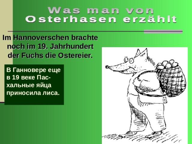 Im Hannoverschen brachte noch im 19. Jahrhundert der Fuchs die Ostereier. В Ганновере еще в 19 веке Пас-хальные яйца приносила лиса.