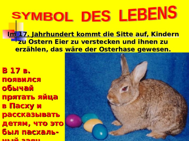Im 17. Jahrhundert kommt die Sitte auf, Kindern zu Ostern Eier zu verstecken und ihnen zu erzählen, das wäre der Osterhase gewesen. В 17 в. появился обычай прятать яйца в Пасху и рассказывать детям, что это был пасхаль- ный заяц.
