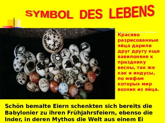 Красиво разрисованные яйца дарили друг другу еще вавилоняне к празднику весны, так же как и индусы, по мифам которых мир возник из яйца. Schön bemalte Eiern schenkten sich bereits die Babylonier zu ihren Frühjahrsfeiern, ebenso die Inder, in deren Mythos die Welt aus einem Ei entstanden ist.
