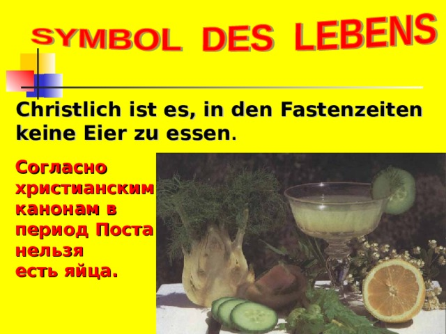 Christlich ist es, in den Fastenzeiten keine Eier zu essen . Согласно христианским канонам в период Поста нельзя есть яйца.