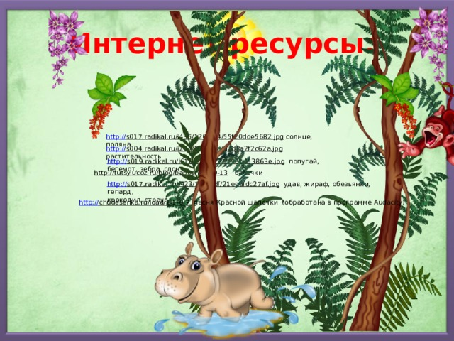 Интернет ресурсы: http:// s017.radikal.ru/i435/1209/64/55f20dde5682.jpg  солнце, поляна http:// s004.radikal.ru/i207/1209/8a/d2d8a2f2c62a.jpg  растительность http:// s019.radikal.ru/i618/1209/27/2f98b453863e.jpg  попугай, бегемот, зебра, слон http://tutsy.ucoz.ru/blog/babochki/1-0-13  бабочки http:// s017.radikal.ru/i423/1209/df/21eeafdc27af.jpg  удав, жираф, обезьянки, гепард, крокодил, страус http:// chudesenka.ru/load/1-1-0-7  песня Красной шапочки (обработана в программе Audacity)